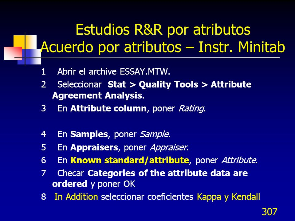 307 Estudios R&R por atributos Acuerdo por atributos – Instr. Minitab 1 Abrir el archive ESSAY.MTW. 2 Seleccionar Stat > Quality Tools > Attribute Agr