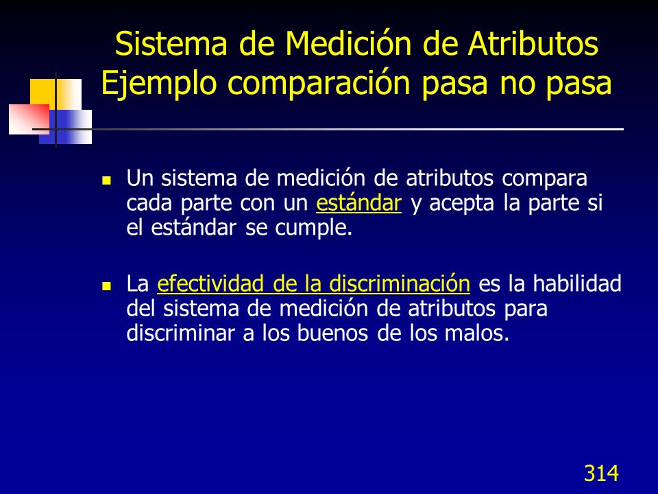 314 Sistema de Medición de Atributos Ejemplo comparación pasa no pasa Un sistema de medición de atributos compara cada parte con un estándar y acepta