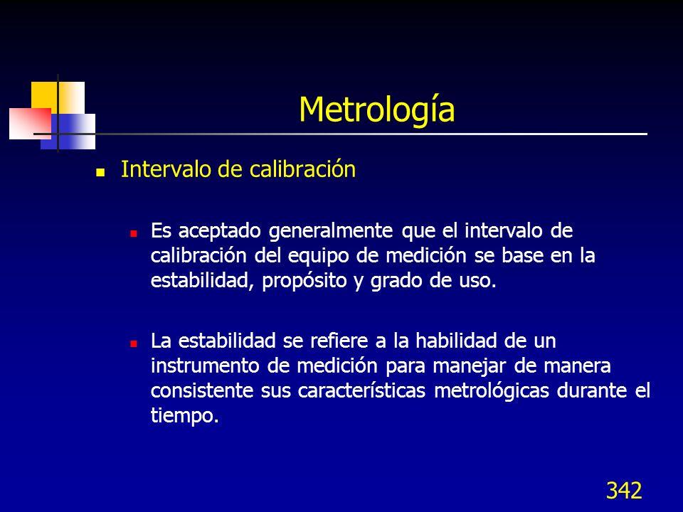 342 Metrología Intervalo de calibración Es aceptado generalmente que el intervalo de calibración del equipo de medición se base en la estabilidad, pro