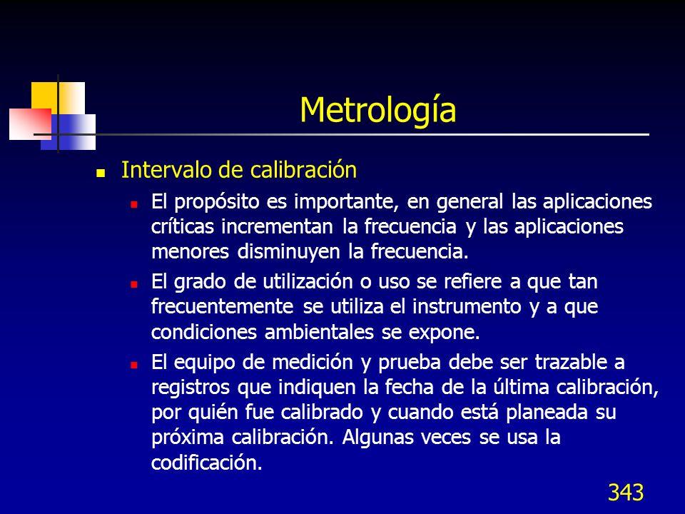 343 Metrología Intervalo de calibración El propósito es importante, en general las aplicaciones críticas incrementan la frecuencia y las aplicaciones
