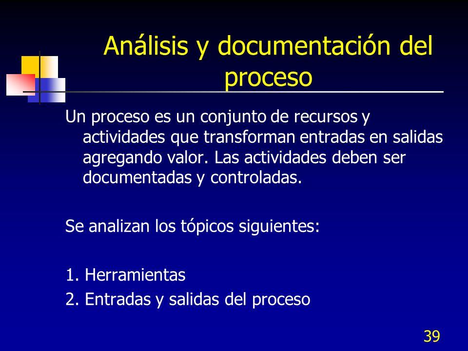 39 Análisis y documentación del proceso Un proceso es un conjunto de recursos y actividades que transforman entradas en salidas agregando valor. Las a