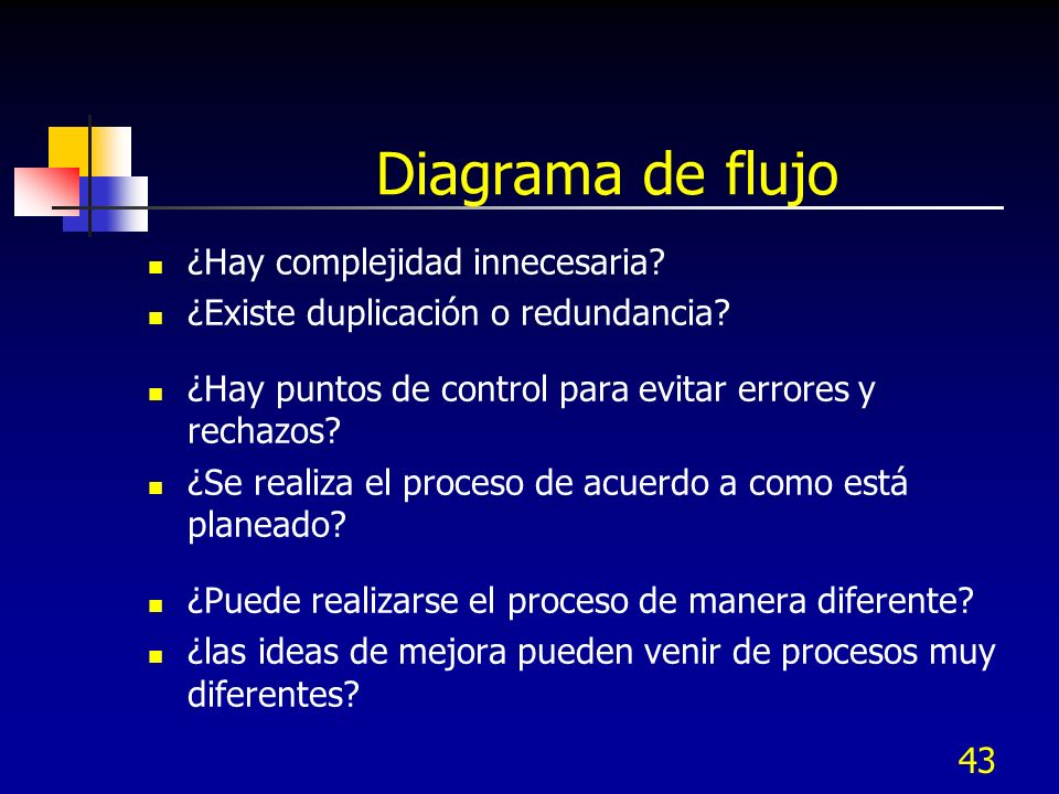 43 Diagrama de flujo ¿Hay complejidad innecesaria? ¿Existe duplicación o redundancia? ¿Hay puntos de control para evitar errores y rechazos? ¿Se reali