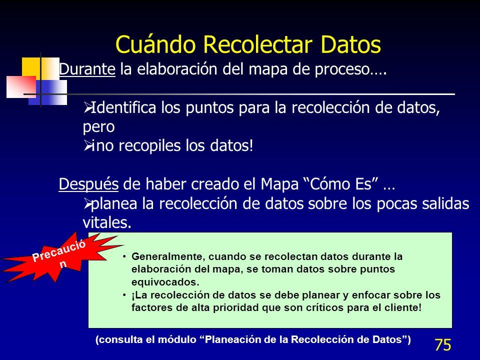 75 Cuándo Recolectar Datos Durante la elaboración del mapa de proceso…. Identifica los puntos para la recolección de datos, pero ¡no recopiles los dat