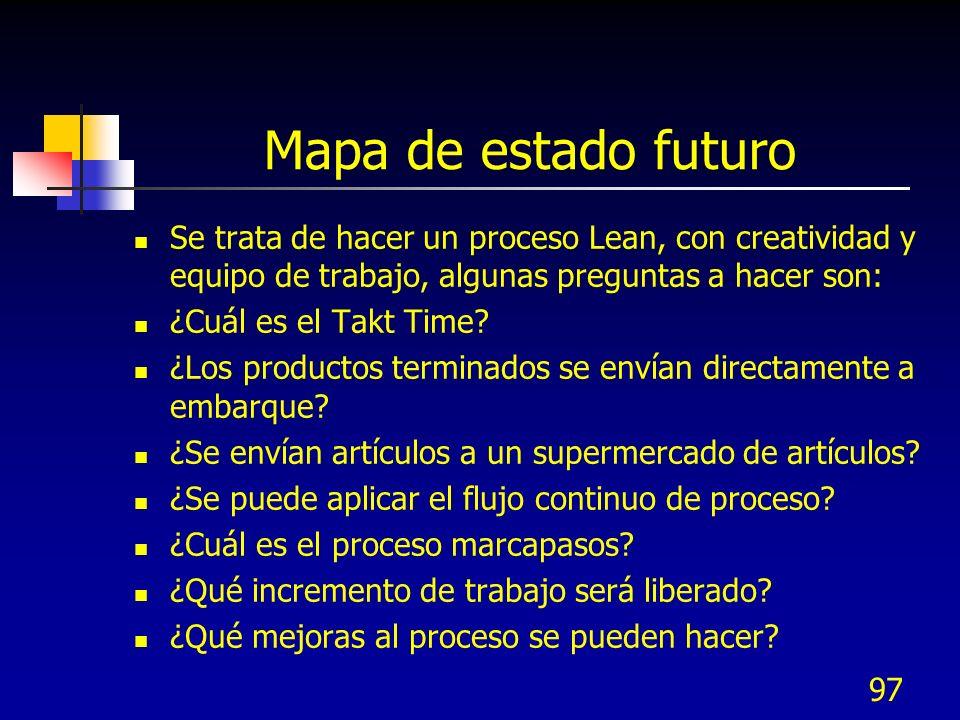 Mapa de estado futuro Se trata de hacer un proceso Lean, con creatividad y equipo de trabajo, algunas preguntas a hacer son: ¿Cuál es el Takt Time? ¿L