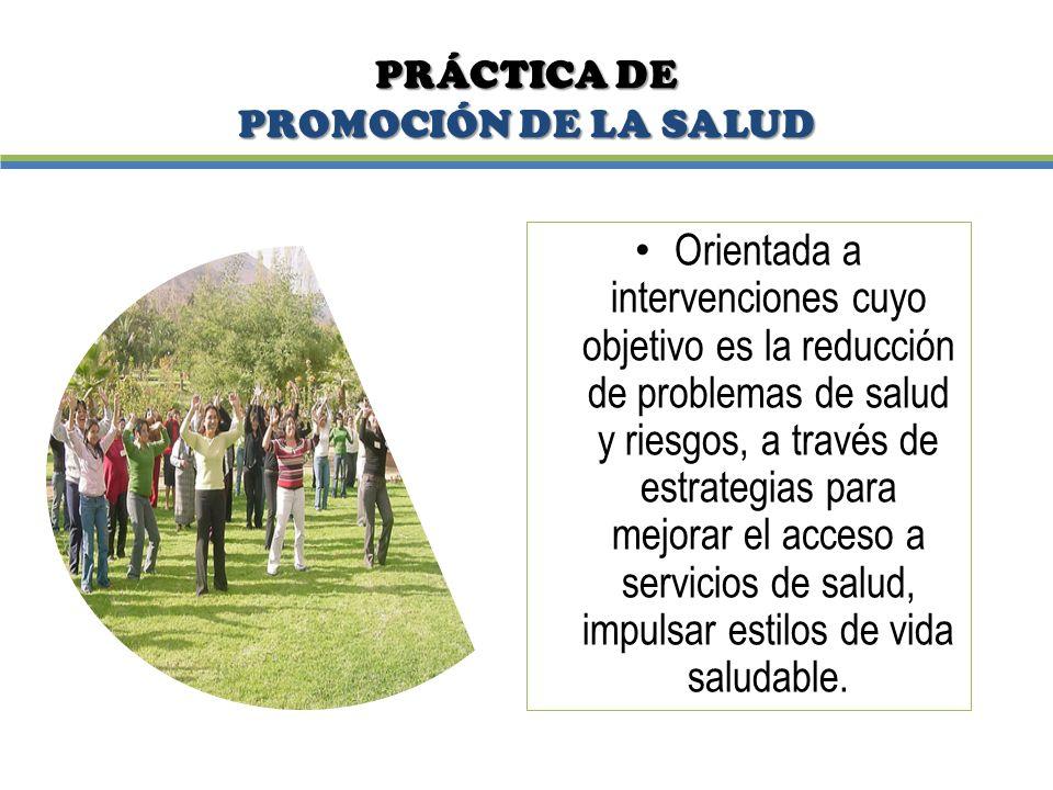 PRÁCTICA DE PROMOCIÓN DE LA SALUD Orientada a intervenciones cuyo objetivo es la reducción de problemas de salud y riesgos, a través de estrategias pa