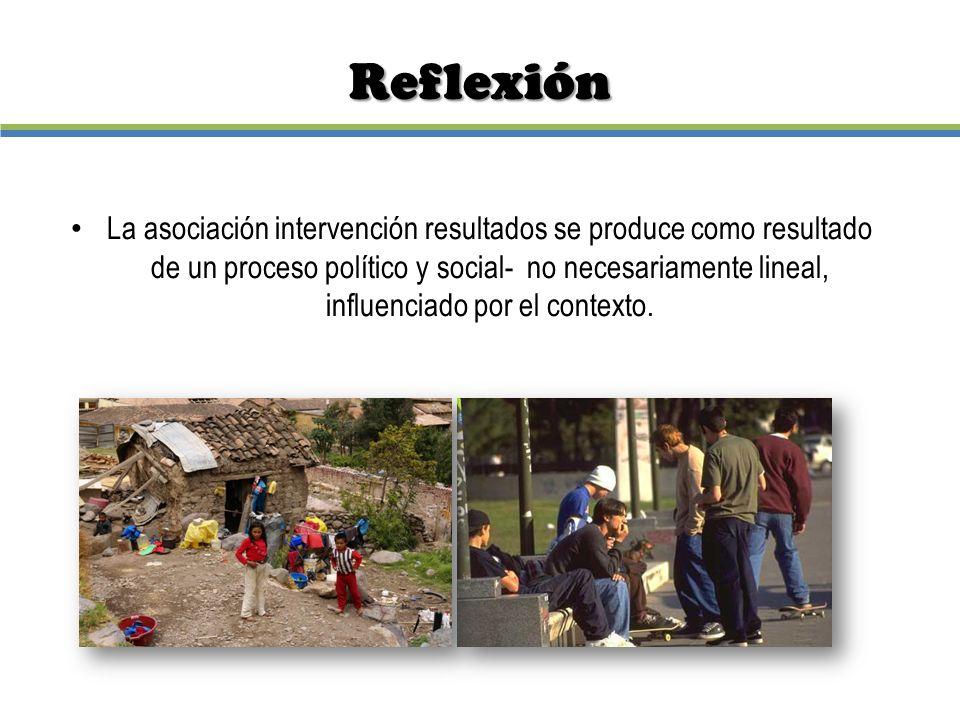 Reflexión La asociación intervención resultados se produce como resultado de un proceso político y social- no necesariamente lineal, influenciado por
