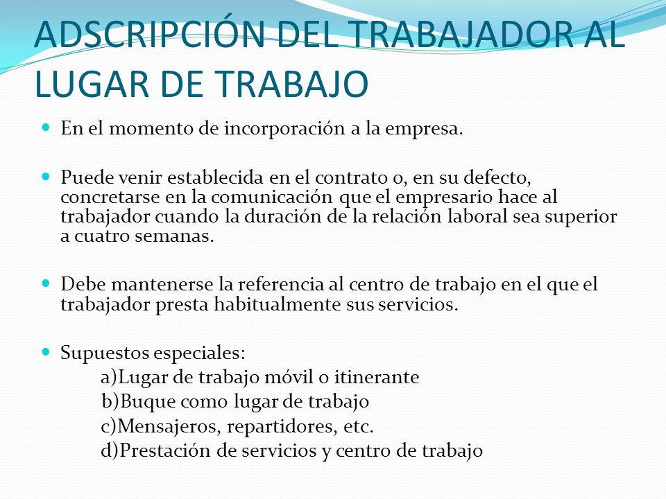 ADSCRIPCIÓN DEL TRABAJADOR AL LUGAR DE TRABAJO En el momento de incorporación a la empresa. Puede venir establecida en el contrato o, en su defecto, c