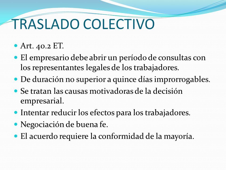 TRASLADO COLECTIVO Art. 40.2 ET. El empresario debe abrir un período de consultas con los representantes legales de los trabajadores. De duración no s