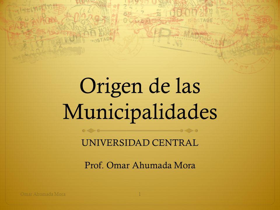 Origen de las Municipalidades UNIVERSIDAD CENTRAL Prof. Omar Ahumada Mora Omar Ahumada Mora1