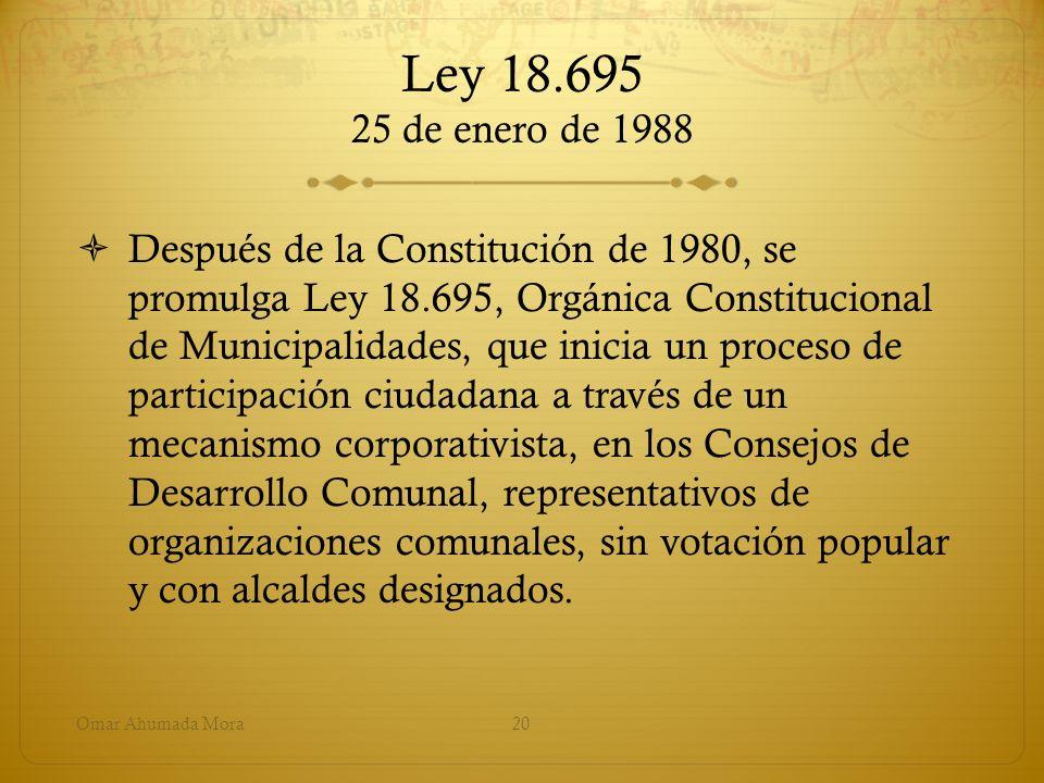 Ley 18.695 25 de enero de 1988 Después de la Constitución de 1980, se promulga Ley 18.695, Orgánica Constitucional de Municipalidades, que inicia un p