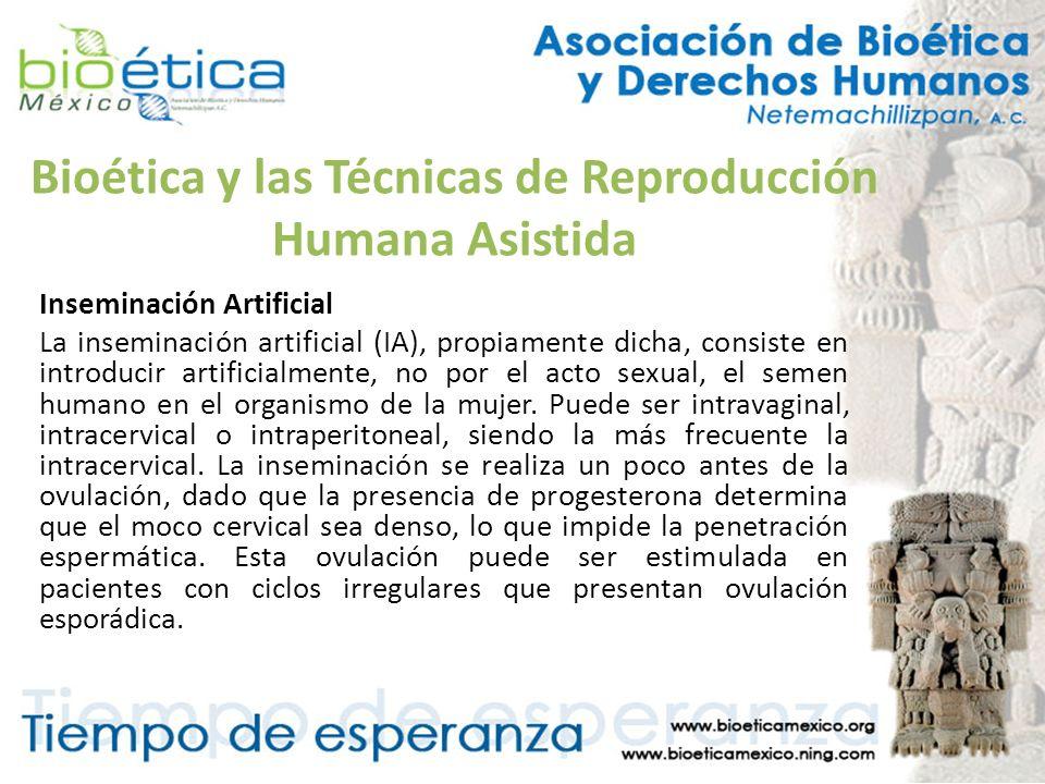 Bioética y las Técnicas de Reproducción Humana Asistida Inseminación Artificial La inseminación artificial (IA), propiamente dicha, consiste en introd