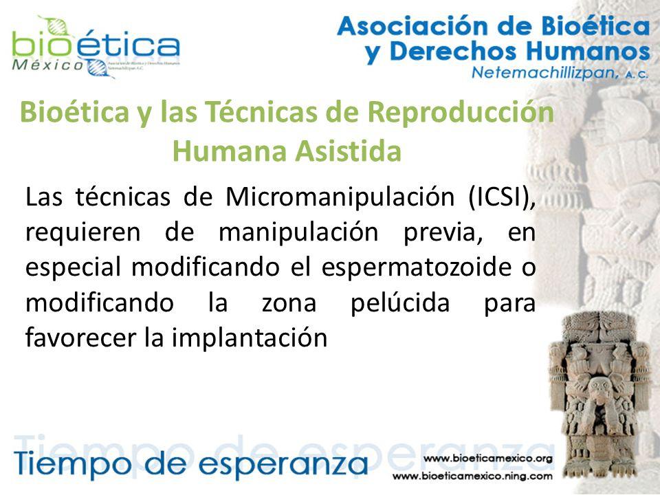 Bioética y las Técnicas de Reproducción Humana Asistida Las técnicas de Micromanipulación (ICSI), requieren de manipulación previa, en especial modifi