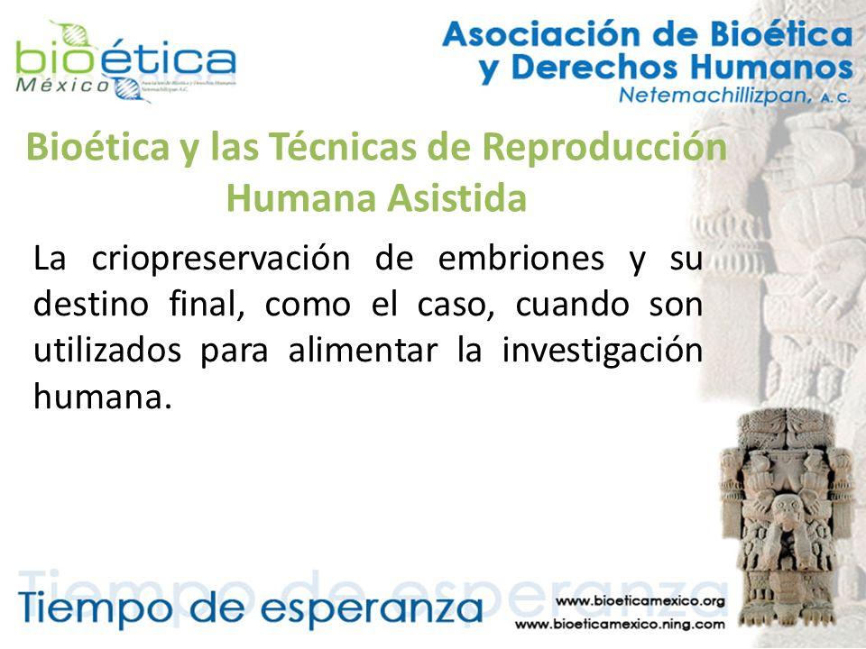 Bioética y las Técnicas de Reproducción Humana Asistida La criopreservación de embriones y su destino final, como el caso, cuando son utilizados para