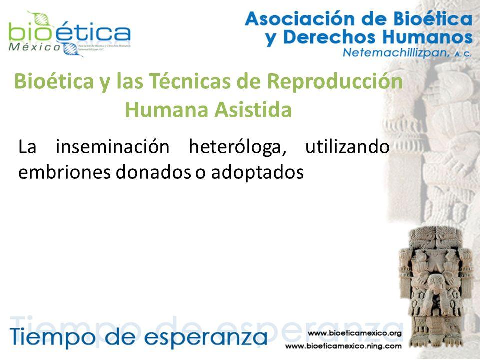 Bioética y las Técnicas de Reproducción Humana Asistida La inseminación heteróloga, utilizando embriones donados o adoptados