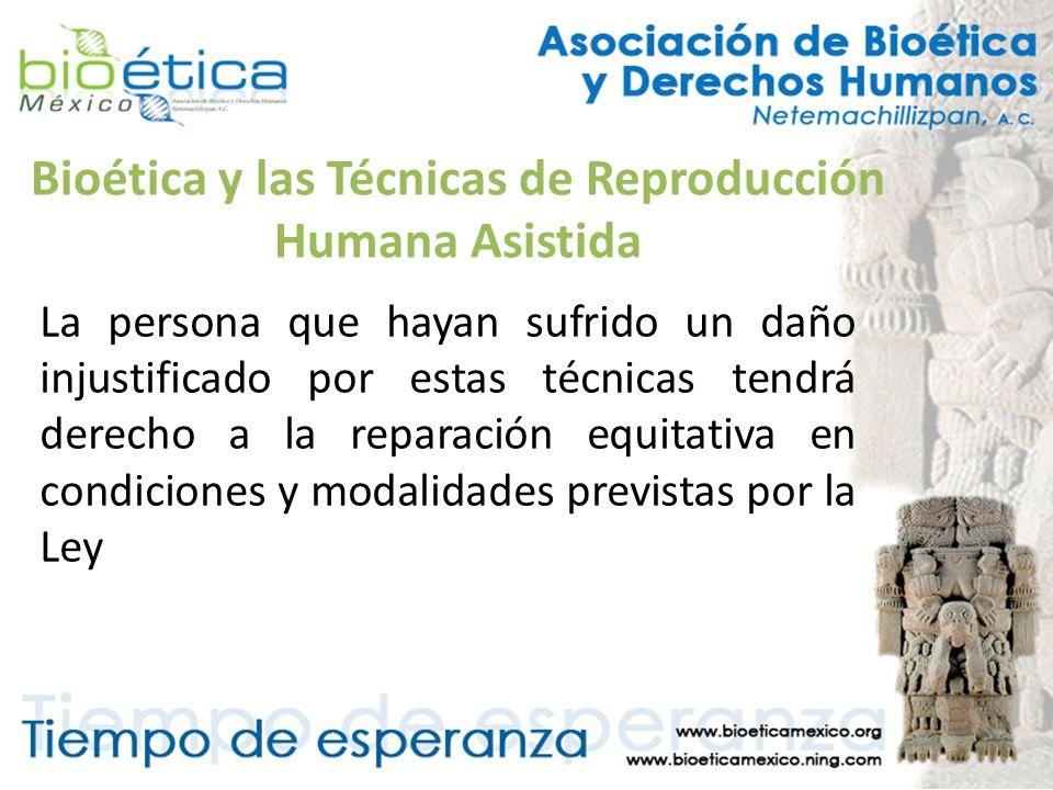 Bioética y las Técnicas de Reproducción Humana Asistida La persona que hayan sufrido un daño injustificado por estas técnicas tendrá derecho a la repa
