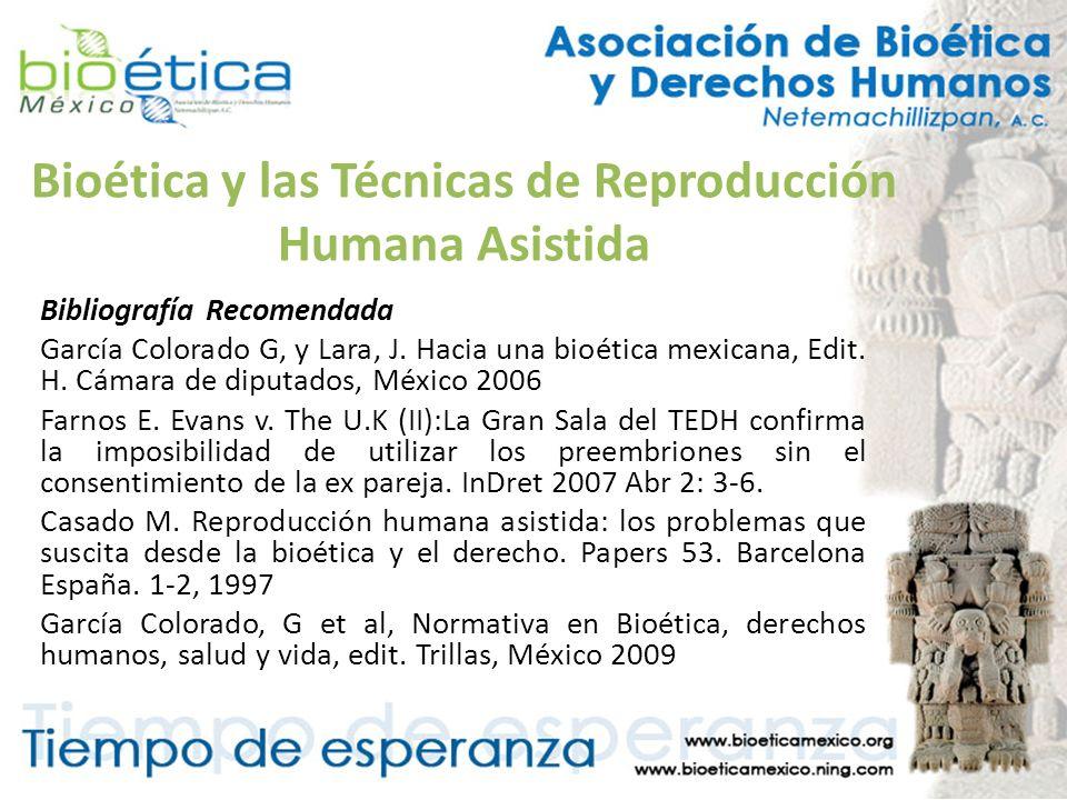 Bioética y las Técnicas de Reproducción Humana Asistida Bibliografía Recomendada García Colorado G, y Lara, J. Hacia una bioética mexicana, Edit. H. C