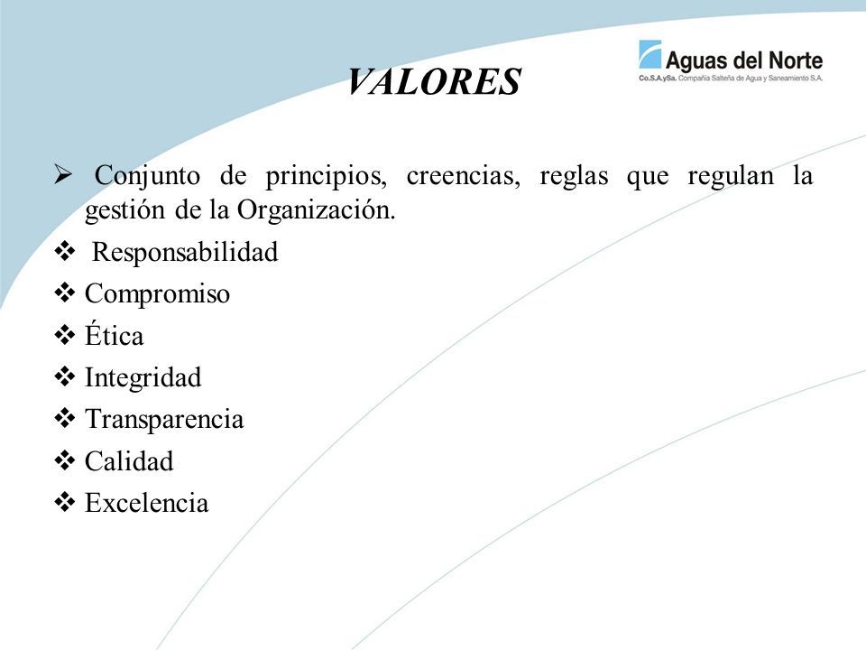 Conjunto de principios, creencias, reglas que regulan la gestión de la Organización. Responsabilidad Compromiso Ética Integridad Transparencia Calidad