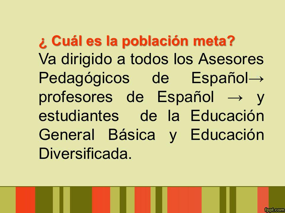 ¿ Cuál es la población meta? Va dirigido a todos los Asesores Pedagógicos de Español profesores de Español y estudiantes de la Educación General Básic