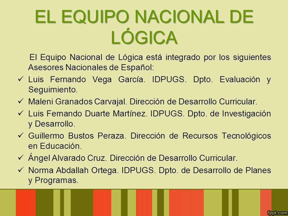 EL EQUIPO NACIONAL DE LÓGICA El Equipo Nacional de Lógica está integrado por los siguientes Asesores Nacionales de Español: Luis Fernando Vega García.