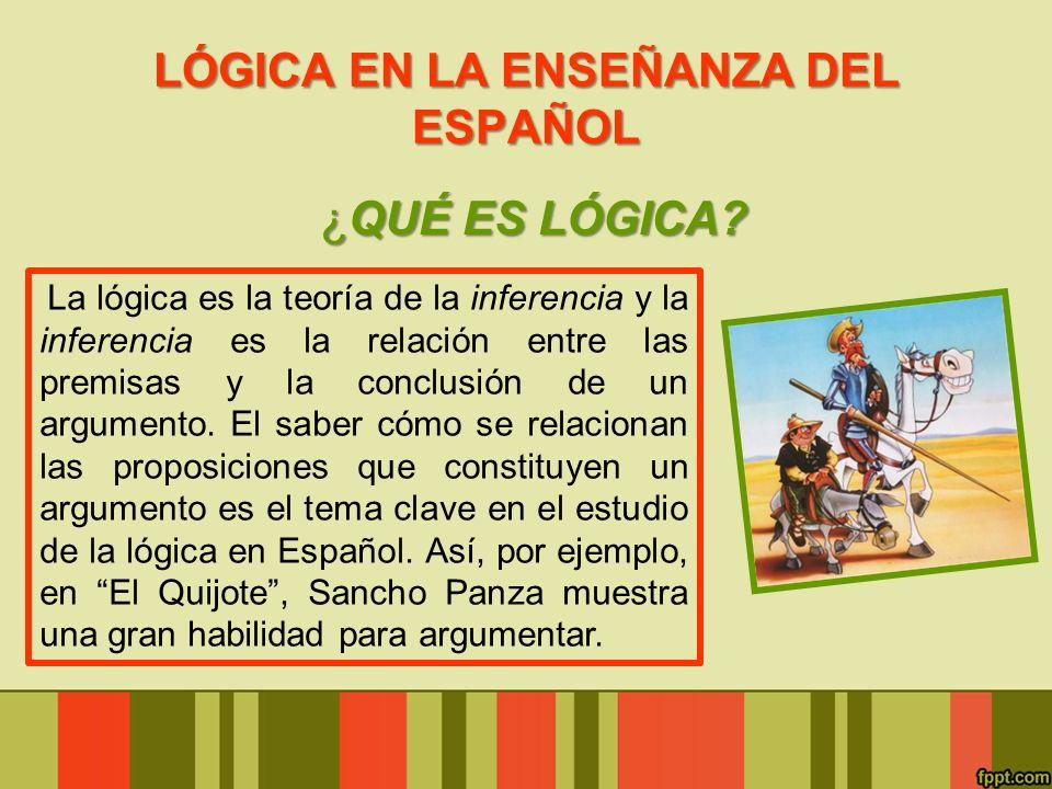 LÓGICA EN LA ENSEÑANZA DEL ESPAÑOL ¿QUÉ ES LÓGICA? La lógica es la teoría de la inferencia y la inferencia es la relación entre las premisas y la conc