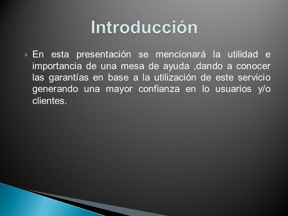 En esta presentación se mencionará la utilidad e importancia de una mesa de ayuda,dando a conocer las garantías en base a la utilización de este servi