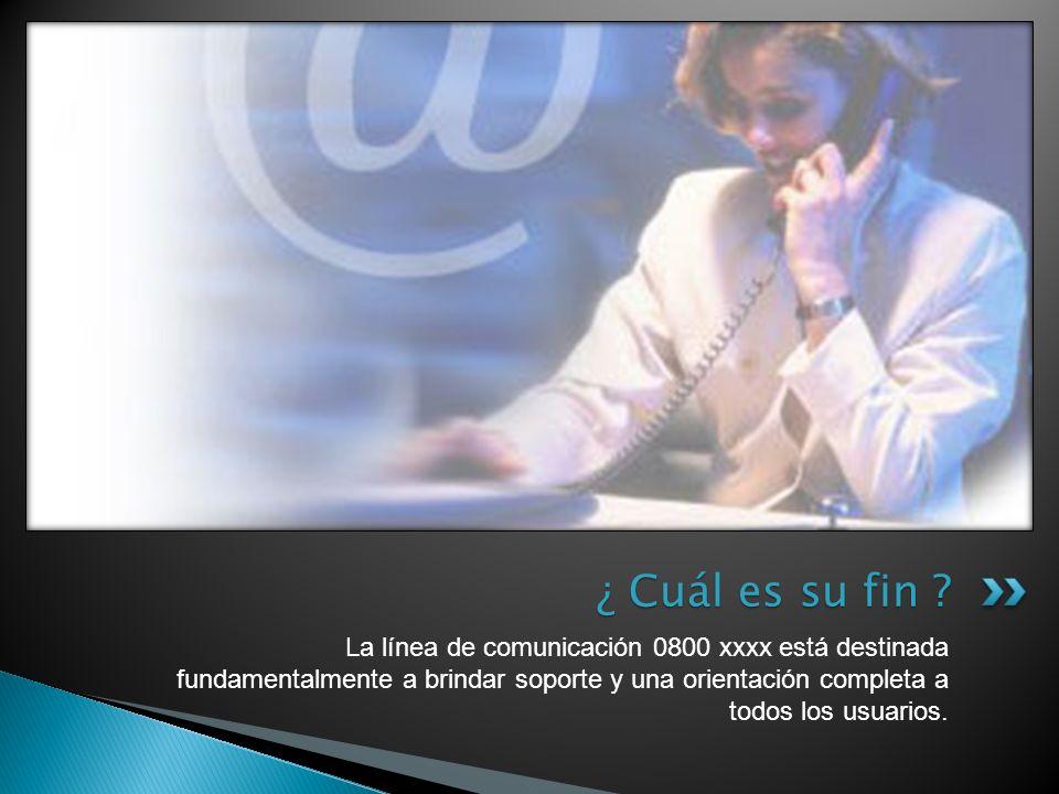 La línea de comunicación 0800 xxxx está destinada fundamentalmente a brindar soporte y una orientación completa a todos los usuarios. ¿ Cuál es su fin