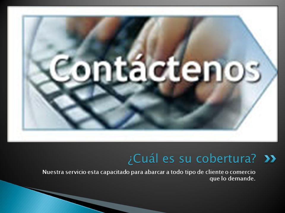 Nuestra servicio esta capacitado para abarcar a todo tipo de cliente o comercio que lo demande. ¿Cuál es su cobertura?