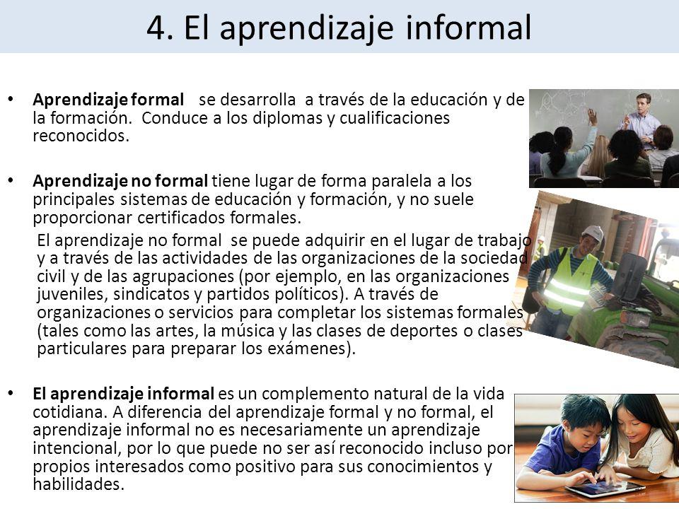4. El aprendizaje informal Aprendizaje formal se desarrolla a través de la educación y de la formación. Conduce a los diplomas y cualificaciones recon