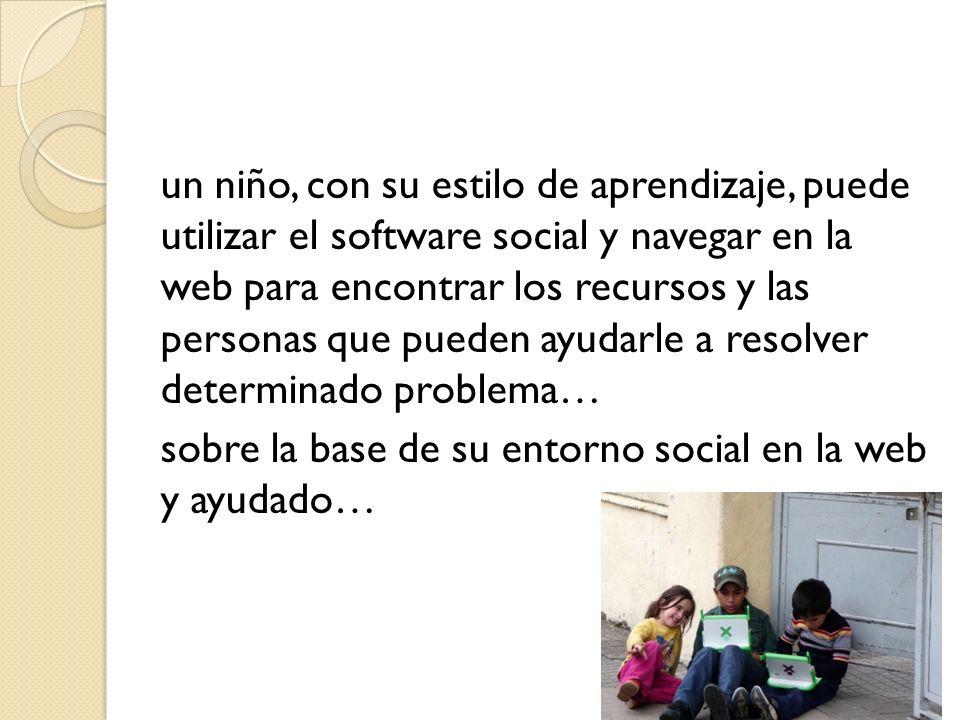 un niño, con su estilo de aprendizaje, puede utilizar el software social y navegar en la web para encontrar los recursos y las personas que pueden ayudarle a resolver determinado problema… sobre la base de su entorno social en la web y ayudado…