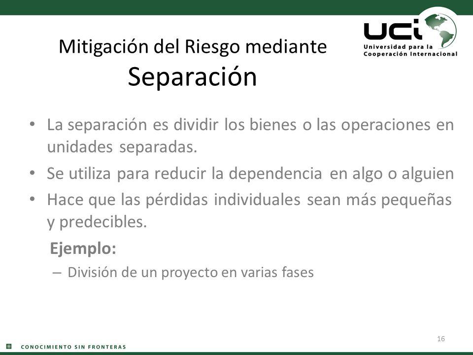 16 Mitigación del Riesgo mediante Separación La separación es dividir los bienes o las operaciones en unidades separadas. Se utiliza para reducir la d