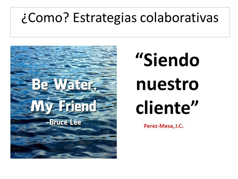 ¿Como? Estrategias colaborativas Siendo nuestro cliente Perez-Mesa, J.C.