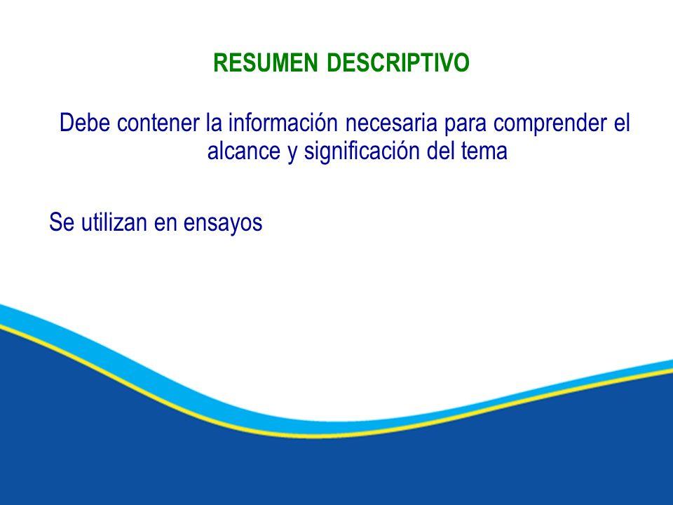 RESUMEN DESCRIPTIVO Debe contener la información necesaria para comprender el alcance y significación del tema Se utilizan en ensayos