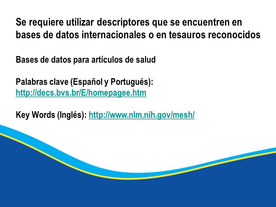 Se requiere utilizar descriptores que se encuentren en bases de datos internacionales o en tesauros reconocidos Bases de datos para artículos de salud Palabras clave (Español y Portugués): http://decs.bvs.br/E/homepagee.htm http://decs.bvs.br/E/homepagee.htm Key Words (Inglés): http://www.nlm.nih.gov/mesh/http://www.nlm.nih.gov/mesh/