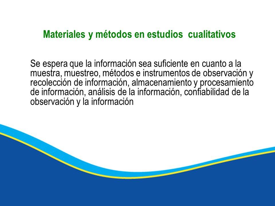 Materiales y métodos en estudios cualitativos Se espera que la información sea suficiente en cuanto a la muestra, muestreo, métodos e instrumentos de observación y recolección de información, almacenamiento y procesamiento de información, análisis de la información, confiabilidad de la observación y la información