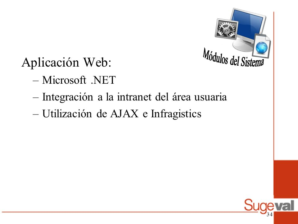 Aplicación Web: –Microsoft.NET –Integración a la intranet del área usuaria –Utilización de AJAX e Infragistics 34