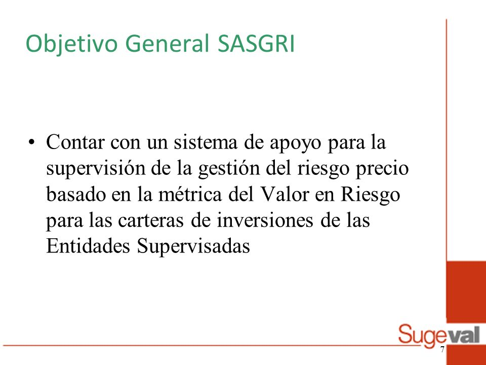 Objetivo General SASGRI Contar con un sistema de apoyo para la supervisión de la gestión del riesgo precio basado en la métrica del Valor en Riesgo pa