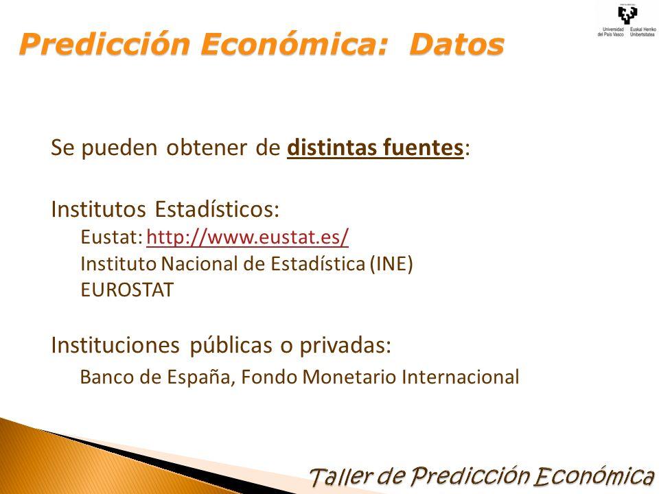Se pueden obtener de distintas fuentes: Institutos Estadísticos: Eustat: http://www.eustat.es/http://www.eustat.es/ Instituto Nacional de Estadística (INE) EUROSTAT Instituciones públicas o privadas: Banco de España, Fondo Monetario Internacional Predicción Económica: Datos Predicción Económica: Datos
