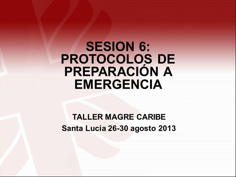 SESION 6: PROTOCOLOS DE PREPARACIÓN A EMERGENCIA TALLER MAGRE CARIBE Santa Lucia 26-30 agosto 2013