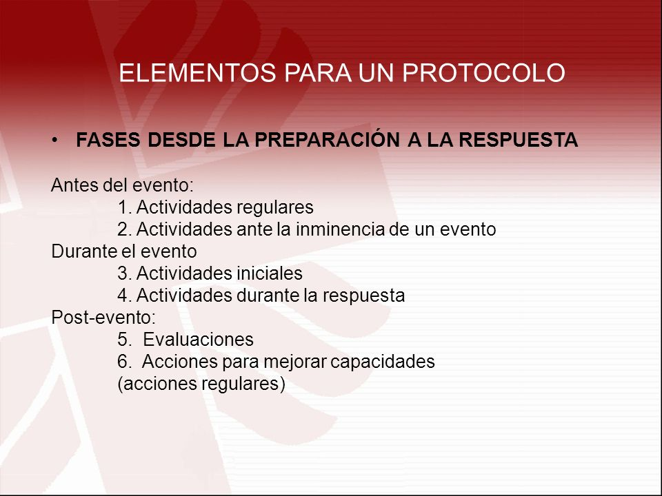 ELEMENTOS PARA UN PROTOCOLO FASES DESDE LA PREPARACIÓN A LA RESPUESTA Antes del evento: 1. Actividades regulares 2. Actividades ante la inminencia de