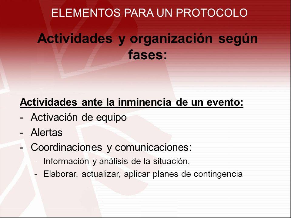 ELEMENTOS PARA UN PROTOCOLO Actividades y organización según fases: Actividades ante la inminencia de un evento: -Activación de equipo -Alertas -Coord