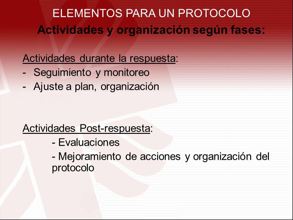 ELEMENTOS PARA UN PROTOCOLO Actividades y organización según fases: Actividades durante la respuesta: -Seguimiento y monitoreo -Ajuste a plan, organización Actividades Post-respuesta: - Evaluaciones - Mejoramiento de acciones y organización del protocolo