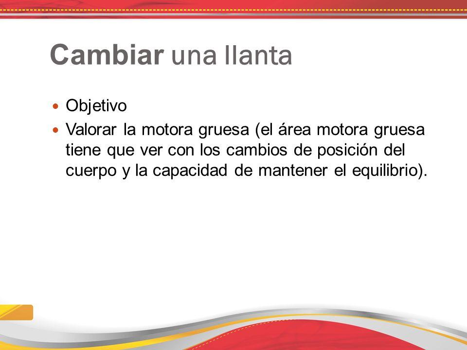 Cambiar una llanta Objetivo Valorar la motora gruesa (el área motora gruesa tiene que ver con los cambios de posición del cuerpo y la capacidad de mantener el equilibrio).