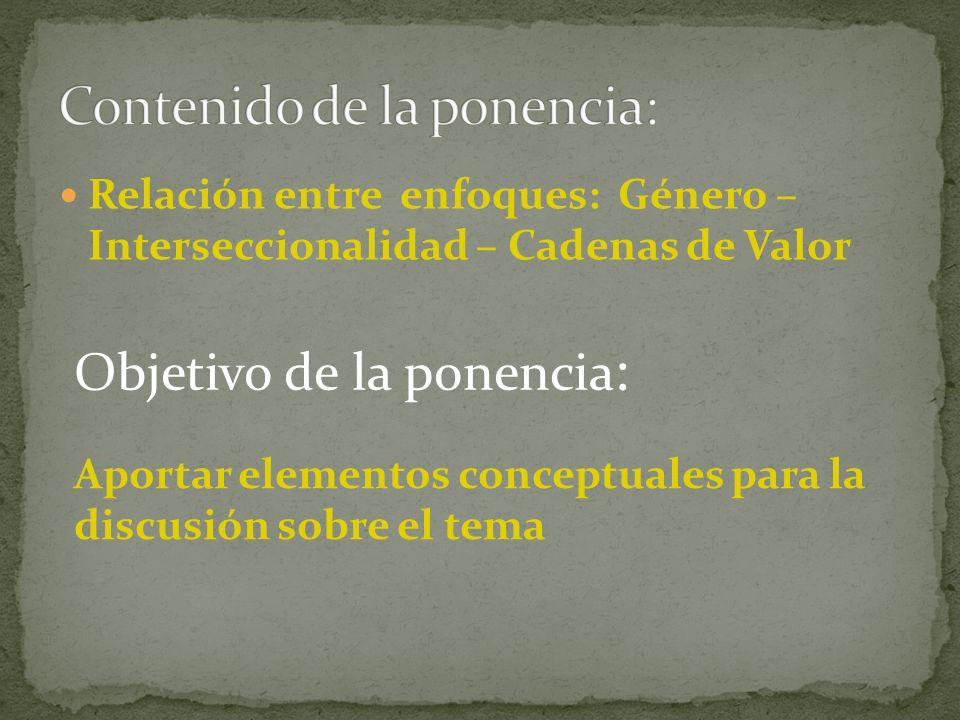 Relación entre enfoques: Género – Interseccionalidad – Cadenas de Valor Objetivo de la ponencia : Aportar elementos conceptuales para la discusión sobre el tema