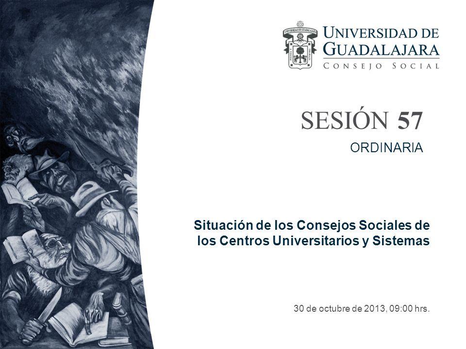SESIÓN 57 30 de octubre de 2013, 09:00 hrs. ORDINARIA Situación de los Consejos Sociales de los Centros Universitarios y Sistemas