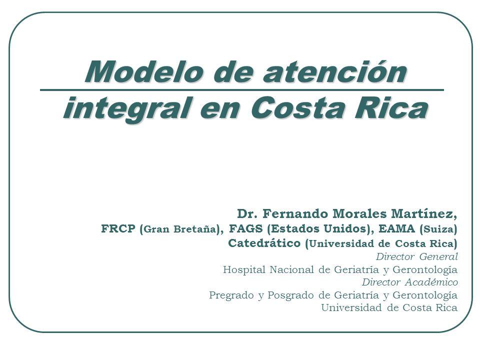 Modelo de atención integral en Costa Rica Dr. Fernando Morales Martínez, FRCP ( Gran Bretaña ), FAGS (Estados Unidos), EAMA ( Suiza ) Catedrático ( Un