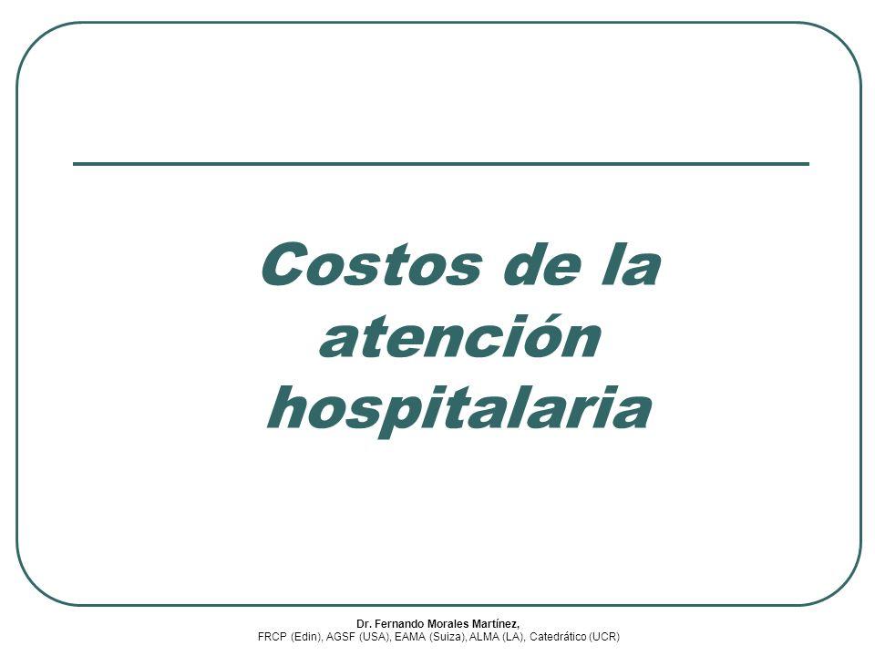 Costos de la atención hospitalaria Dr. Fernando Morales Martínez, FRCP (Edin), AGSF (USA), EAMA (Suiza), ALMA (LA), Catedrático (UCR)