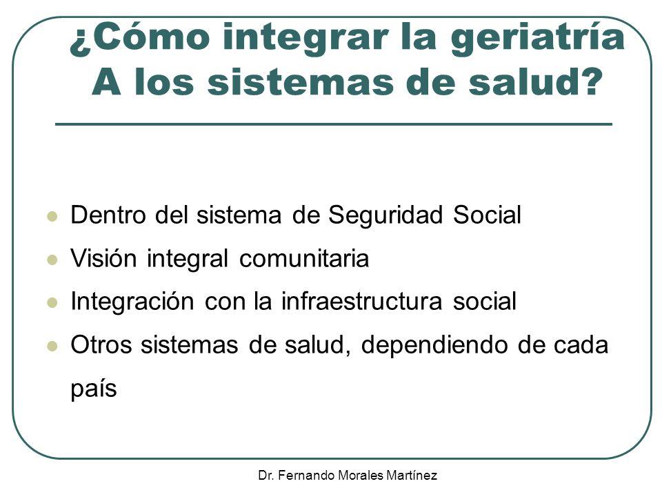 Dr. Fernando Morales Martínez ¿Cómo integrar la geriatría A los sistemas de salud? Dentro del sistema de Seguridad Social Visión integral comunitaria