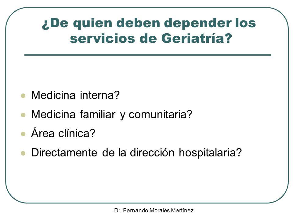 Dr. Fernando Morales Martínez ¿De quien deben depender los servicios de Geriatría? Medicina interna? Medicina familiar y comunitaria? Área clínica? Di