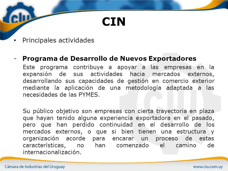 CIN Principales actividades -Programa de Desarrollo de Nuevos Exportadores Este programa contribuye a apoyar a las empresas en la expansión de sus actividades hacia mercados externos, desarrollando sus capacidades de gestión en comercio exterior mediante la aplicación de una metodología adaptada a las necesidades de las PYMES.