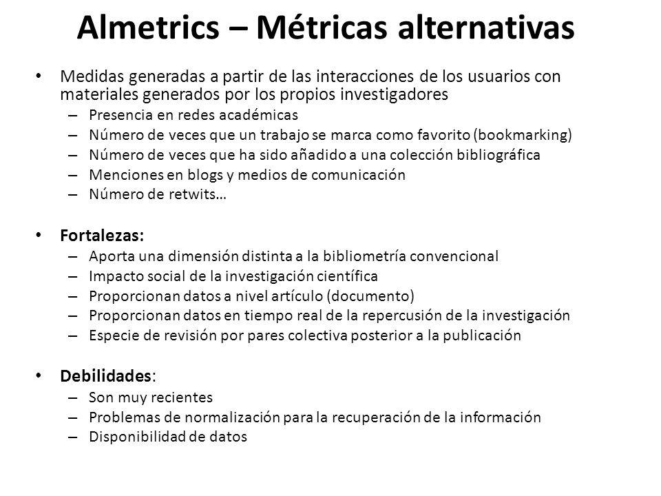 Almetrics – Métricas alternativas Medidas generadas a partir de las interacciones de los usuarios con materiales generados por los propios investigadores – Presencia en redes académicas – Número de veces que un trabajo se marca como favorito (bookmarking) – Número de veces que ha sido añadido a una colección bibliográfica – Menciones en blogs y medios de comunicación – Número de retwits… Fortalezas: – Aporta una dimensión distinta a la bibliometría convencional – Impacto social de la investigación científica – Proporcionan datos a nivel artículo (documento) – Proporcionan datos en tiempo real de la repercusión de la investigación – Especie de revisión por pares colectiva posterior a la publicación Debilidades: – Son muy recientes – Problemas de normalización para la recuperación de la información – Disponibilidad de datos